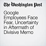 Google Employees Face Fear, Uncertainty in Aftermath of Divisive Memo | Elizabeth Dwoskin