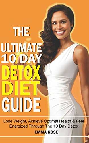 Detox Diet Guide: Lose Weight Quickly, Achieve Optimal Health & Feel Energized Through The 10 Day Detox: Detox Diet, Weight Loss, Detox Cleanse, Cleanse, Detox, Lose Weight, Energy, Fatigue, Health