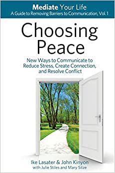 Choosing Peace: New Ways To Communicate To Reduce Stress, Create Connection, And Resolve Conflict (Mediate Your Life: A Guide To Removing Barriers To Communication) (Volume 1)