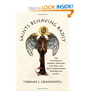 Saints Behaving Badly: The Cutthroats, Crooks, Trollops, Con Men, and Devil-Worshippers Who Became Saints
