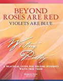 Beyond Roses Are Red, Violets Are Blue: A Practical Guide for Helping Students Write Free Verse