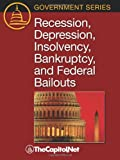 Recession, Depression, Insolvency, Bankruptcy, and Federal Bailouts (Government Series)