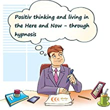 Positive thinking and living in the Here and Now through hypnosis (       UNABRIDGED) by Michael Bauer Narrated by Carina Bauer