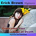 Overcome Your Fear of Death: Hypnosis & Subliminal Speech by Erick Brown Narrated by Erick Brown
