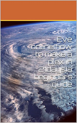 eve-onlinehow-to-make-a-plex-in-21daysa-beginners-guide-english-edition