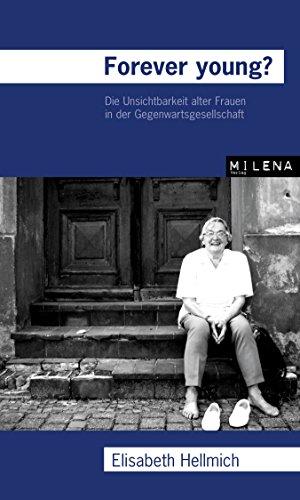 Forever Young?: Die Unsichtbarkeit alter Frauen in der Gegenwartsgesellschaft (German Edition)