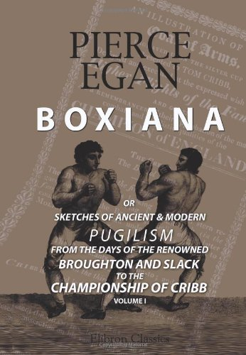 Boxiana; or, Sketches of Ancient and Modern Pugilism, from the Days of the Renowned Broughton and Slack, to the Championship of Cribb: Volume 1