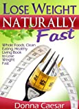 Lose Weight Naturally Fast - Whole Foods, Clean Eating, Healthy Living Book to Lose Weight Fast (Lose Weight Naturally Series)