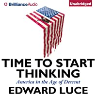 Time to Start Thinking: America in the Age of Descent (       UNABRIDGED) by Edward Luce Narrated by Ralph Lister