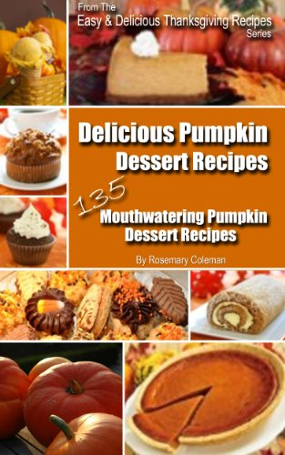 Delicious Pumpkin Dessert Recipes - 135 Mouthwatering Pumpkin Dessert Recipes (Easy Thanksgiving Recipes)