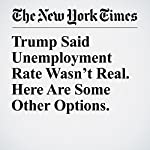 Trump Said Unemployment Rate Wasn't Real. Here Are Some Other Options. | Neil Irwin
