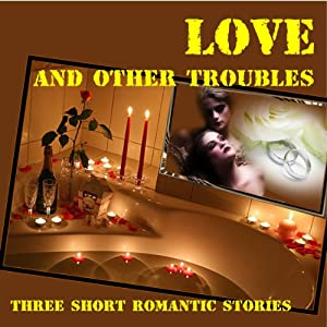 Love... and Other Troubles: Three Short Romantic Stories | [Kimberly Lowe, E.C. Mortimer]