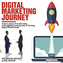 Digital Marketing Journey: A Story About Transforming a Struggling Company into a Thriving Digital Powerhouse Audiobook by Richard Blazevich, Eric Bishop Narrated by Chris Abernathy