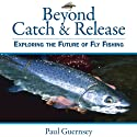 Beyond Catch & Release: Exploring the Future of Fly Fishing Audiobook by Paul Guernsey Narrated by Ross Douglas