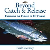 Beyond Catch & Release: Exploring the Future of Fly Fishing   [Paul Guernsey]
