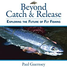Beyond Catch & Release: Exploring the Future of Fly Fishing (       UNABRIDGED) by Paul Guernsey Narrated by Ross Douglas