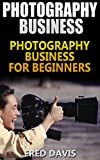 Photography Business: Photography Business for newbies( simple tips to offer photography, freelance photography, Digital Photography)