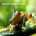Bedolorrog the Bog Frog: His Complete Life Story | Paul Cook