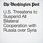 U.S. Threatens to Suspend All Bilateral Cooperation with Russia over Syria | Karen DeYoung