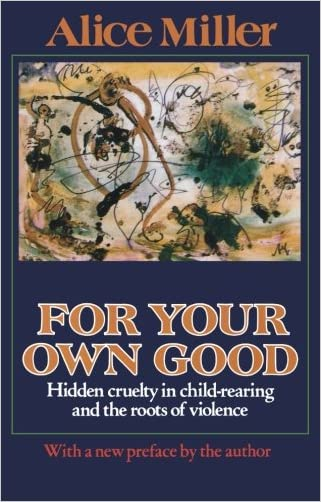 For Your Own Good: Hidden Cruelty in Child-Rearing and the Roots of Violence
