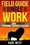 Field Guide for the Jungle We Call Work: Over 300 Concise Personal Success Lessons