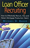 Loan Officer Recruiting (How to Effectively Recruit, Hire, and Retain Mortgage Production Talent)