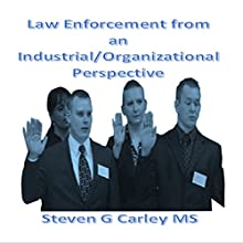 Law Enforcement from an Industrial/Organizational Perspective Audiobook by Steven G Carley MS Narrated by Steven G Carley MS