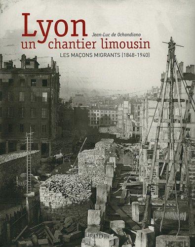 Lyon, un chantier limousin, les maçons migrants (1848-1940)
