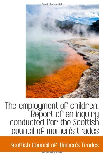The employment of children. Report of an inquiry conducted for the Scottish council of women's trade