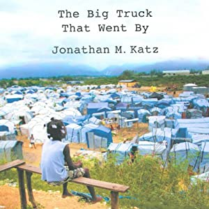 The Big Truck That Went By: How the World Came to Save Haiti and Left Behind a Disaster | [Jonathan M. Katz]
