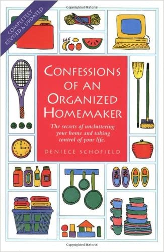 Confessions of an Organized Homemaker: The Secrets of Uncluttering Your Home and Taking Control of Your Life