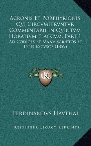 Acronis Et Porphyrionis Qvi Circvmfervntvr Commentarii in Qvintvm Horativm Flaccvm, Part 1: Ad Codices Et Manv Scriptos Et Typis Excvsos (1859)