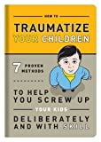 img - for How to Traumatize Your Children: 7 Proven Methods to Help You Screw Up Your Kids Deliberately and with Skill book / textbook / text book