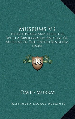 Museums V3: Their History and Their Use, with a Bibliography and List of Museums in the United Kingdom (1904)
