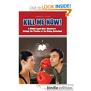 Kill Me Now! A Middle Aged Man's Maneuvers through the Frontline of the Dating Battlefield