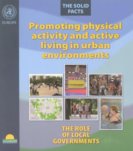 Promoting Physical Activity and Active Living in Urban Environments.The Role of Local Governments. The Solid Facts (A EURO Publication) 9289021810