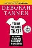You're Wearing That?: Understanding Mothers and Daughters in Conversation (Random House Large Print) (0739326023) by Deborah Tannen
