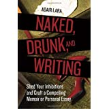 Naked, Drunk, and Writing: Shed Your Inhibitions and Craft a Compelling Memoir or Personal Essay ~ Adair Lara