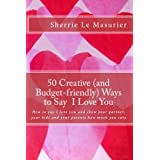 50 Creative Ways to Say I Love You: How to say I love you and show your partner, your kids and your parents how...