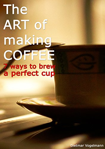 The ART of making COFFEE: 7 ways to brew the perfect cup