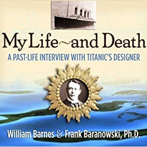 My Life and Death: A Past-Life Interview with Titanic's Designer | [William Barnes, Frank Baranowski]