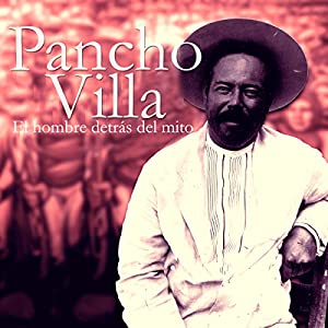Pancho Villa: El hombre detrás del mito [Pancho Villa: The Man Behind the Myth] Audiobook