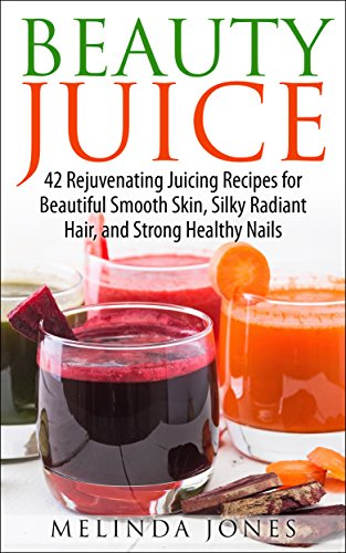 Beauty Juice: 42 Rejuvenating Juicing Recipes for Beautiful Smooth Skin, Silky Radiant Hair, and Strong Healthy Nails by Melinda Jones