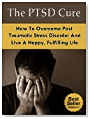 The PTSD Cure - How To Overcome Post Traumatic Stress Disorder And Live A Happy, Fulfilling Life