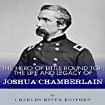 The Hero of Little Round Top: The Life and Legacy of Joshua Chamberlain |  Charles River Editors