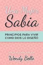 UNA MUJER SABIA: PRINCIPIOS PARA VIVIR LA VIDA COMO DIOS LA DISEÑÓ (SPANISH EDITION)