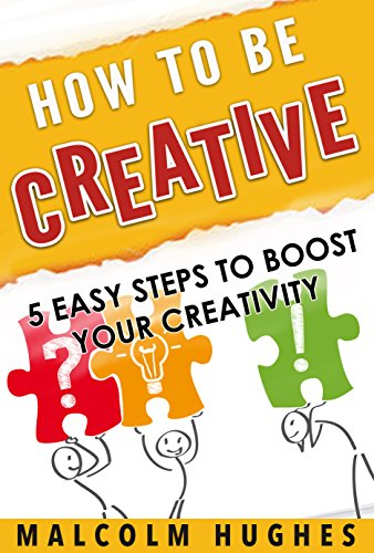 How to be Creative: 5 Easy Steps to Boost your Creativity PDF
