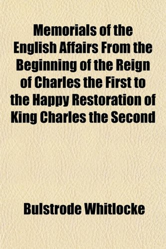 Memorials of the English Affairs From the Beginning of the Reign of Charles the First to the Happy Restoration of King Charles the Second