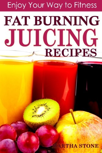 Fat Burning Juicing Recipes: Enjoy your way to fitness by Martha Stone