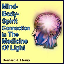 The Mind-Body-Spirit in the Medicine of Light: Called into Life by the Light Series of eBooks and Audiobooks, Book 2 (       UNABRIDGED) by Bernard Fleury Narrated by Mitch Leopard